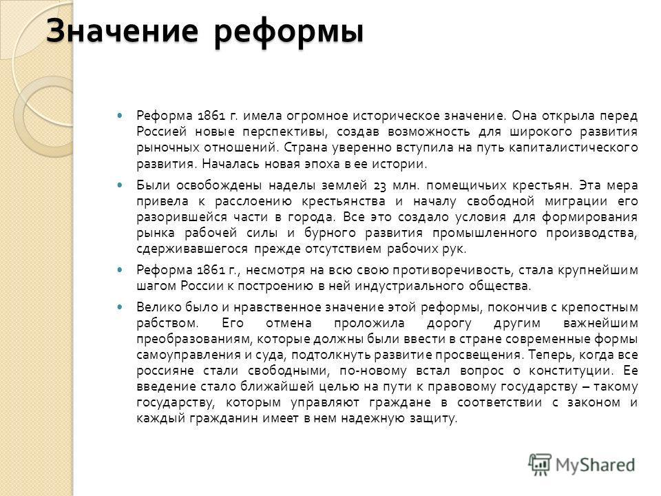 Значение реформы Реформа 1861 г. имела огромное историческое значение. Она открыла перед Россией новые перспективы, создав возможность для широкого развития рыночных отношений. Страна уверенно вступила на путь капиталистического развития. Началась но