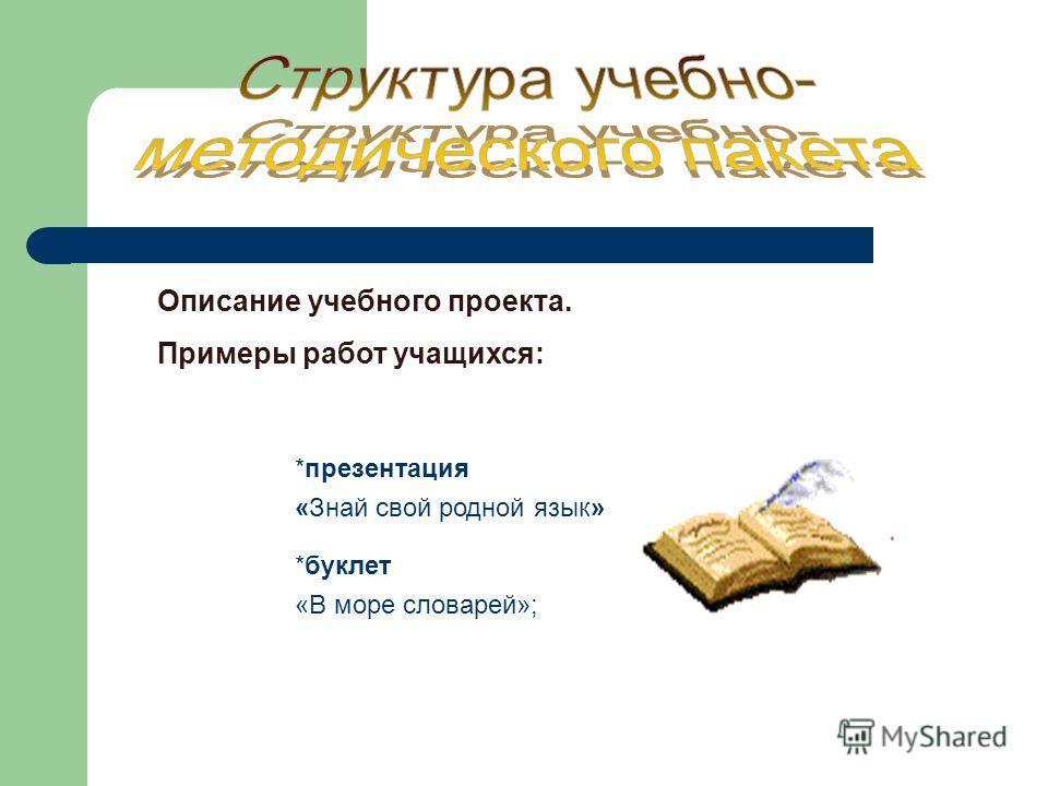 Описание учебного проекта. Примеры работ учащихся: *презентация «Знай свой родной язык» *буклет «В море словарей»;