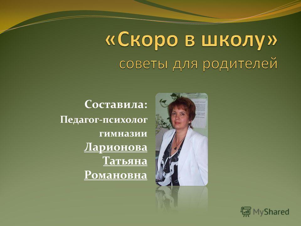 Составила: Педагог-психолог гимназии Ларионова Татьяна Романовна
