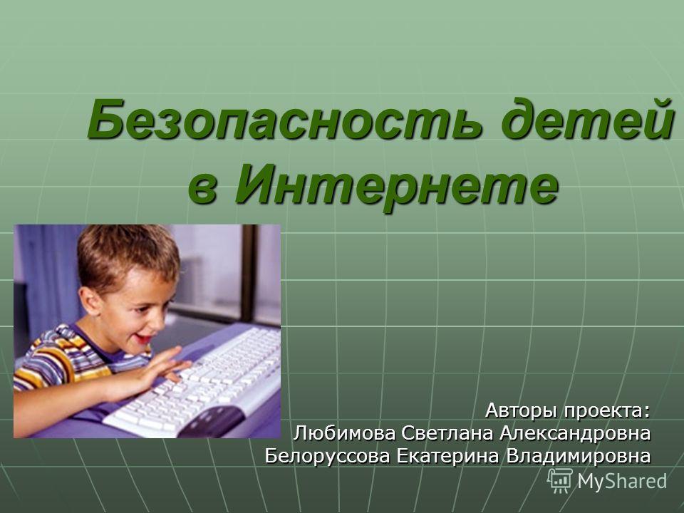 Безопасность детей в Интернете Безопасность детей в Интернете Авторы проекта: Любимова Светлана Александровна Белоруссова Екатерина Владимировна