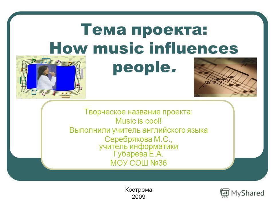 Тема проекта: How music influences people. Творческое название проекта: Мusic is cool! Выполнили учитель английского языка Серебрякова М.С., учитель информатики Губарева Е.А. МОУ СОШ 36 Кострома 2009