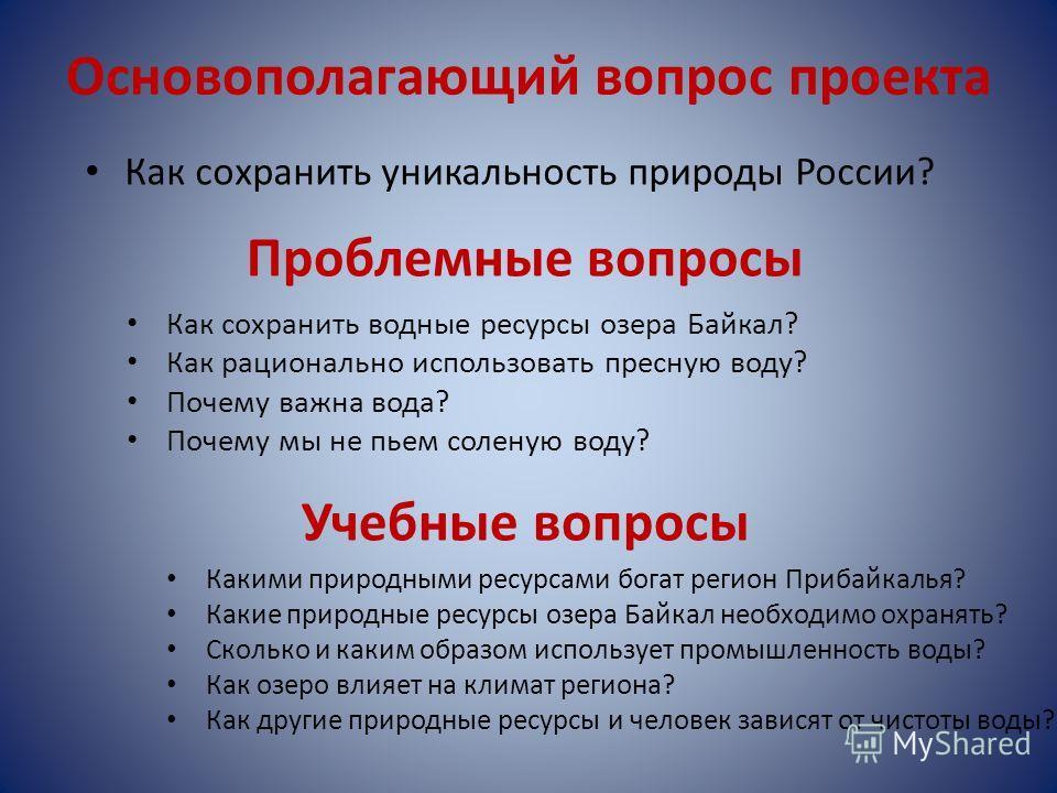 Основополагающий вопрос проекта Как сохранить уникальность природы России? Проблемные вопросы Как сохранить водные ресурсы озера Байкал? Как рационально использовать пресную воду? Почему важна вода? Почему мы не пьем соленую воду? Учебные вопросы Как