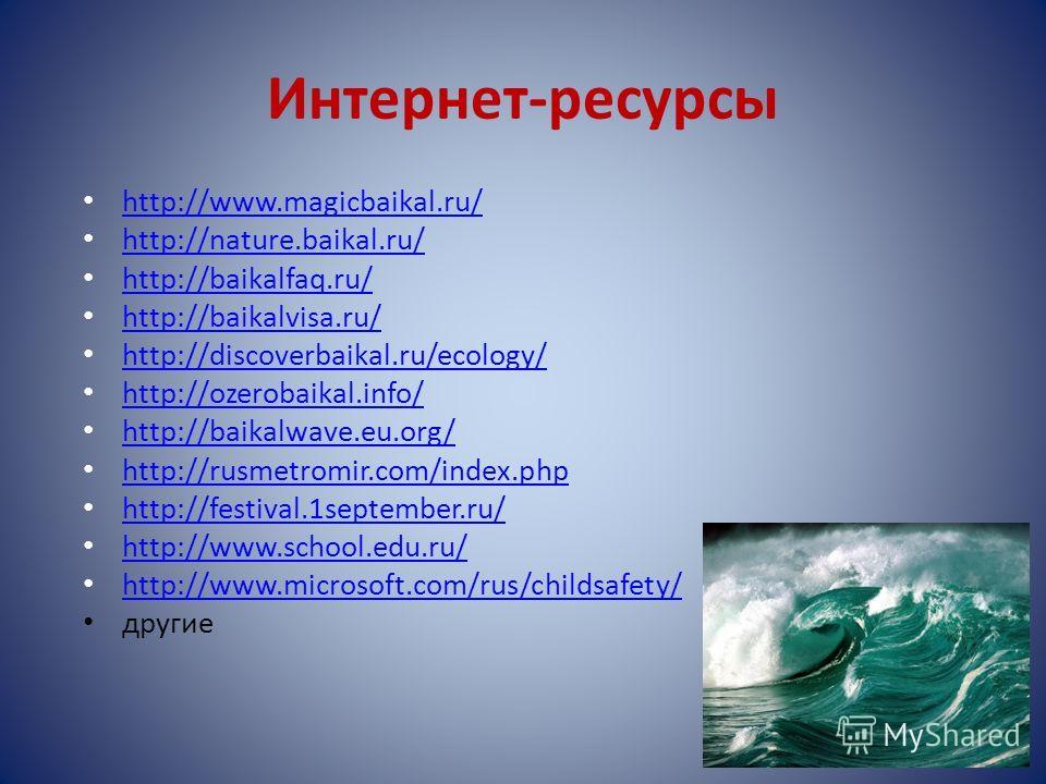 Интернет-ресурсы http://www.magicbaikal.ru/ http://nature.baikal.ru/ http://baikalfaq.ru/ http://baikalvisa.ru/ http://discoverbaikal.ru/ecology/ http://discoverbaikal.ru/ecology/ http://ozerobaikal.info/ http://baikalwave.eu.org/ http://rusmetromir.