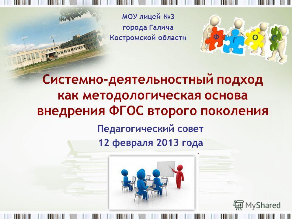 Педагогический совет 12 февраля 2013 года Системно-деятельностный подход как методологическая основа внедрения ФГОС второго поколения МОУ лицей 3 города Галича Костромской области