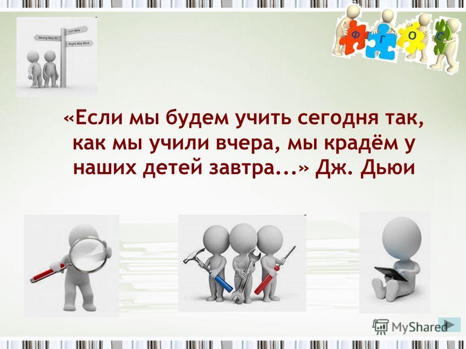 «Если мы будем учить сегодня так, как мы учили вчера, мы крадём у наших детей завтра...» Дж. Дьюи