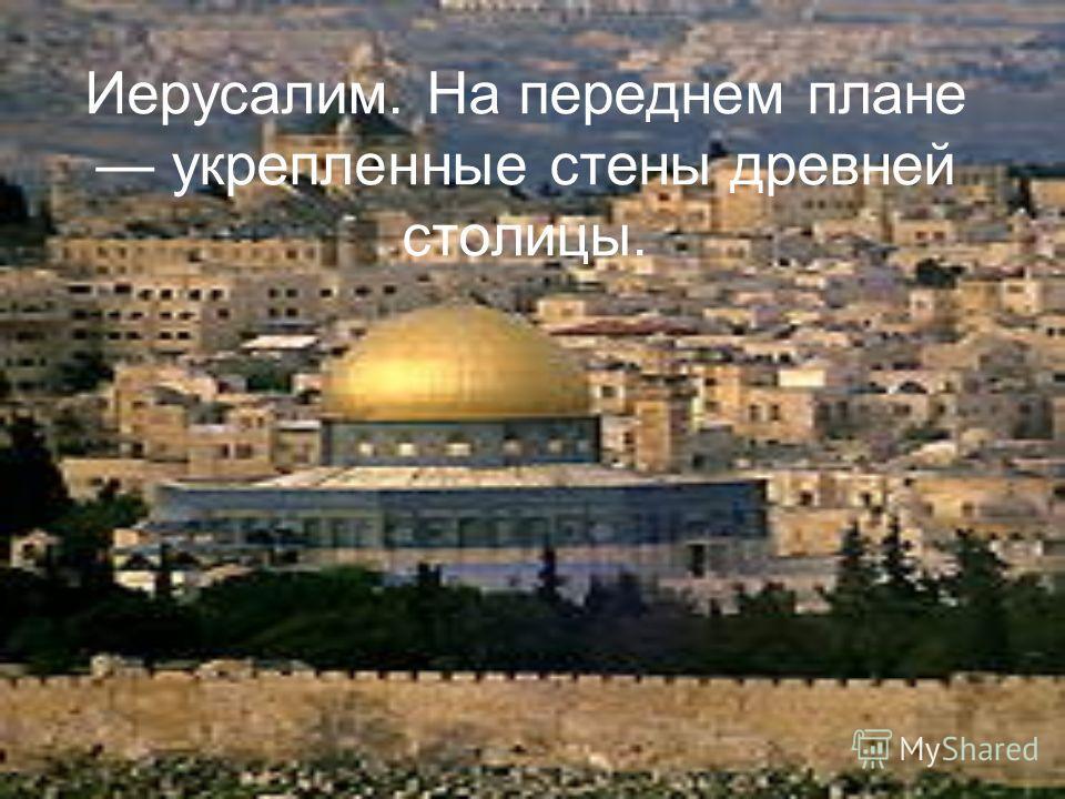 Иерусалим. На переднем плане укрепленные стены древней столицы.