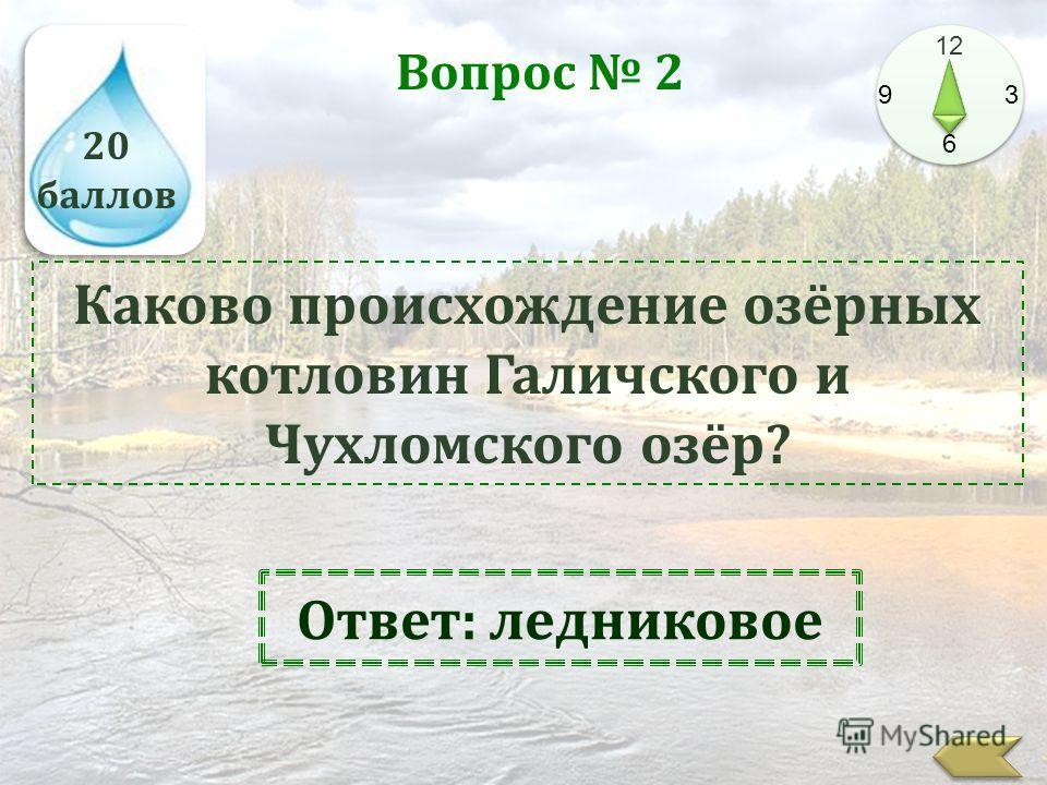 20 баллов 12 9 3 6 Вопрос 2 Каково происхождение озёрных котловин Галичского и Чухломского озёр? Ответ: ледниковое
