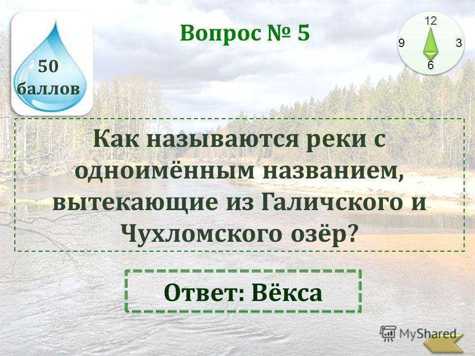 50 баллов 12 9 3 6 Вопрос 5 Как называются реки с одноимённым названием, вытекающие из Галичского и Чухломского озёр? Ответ: Вёкса
