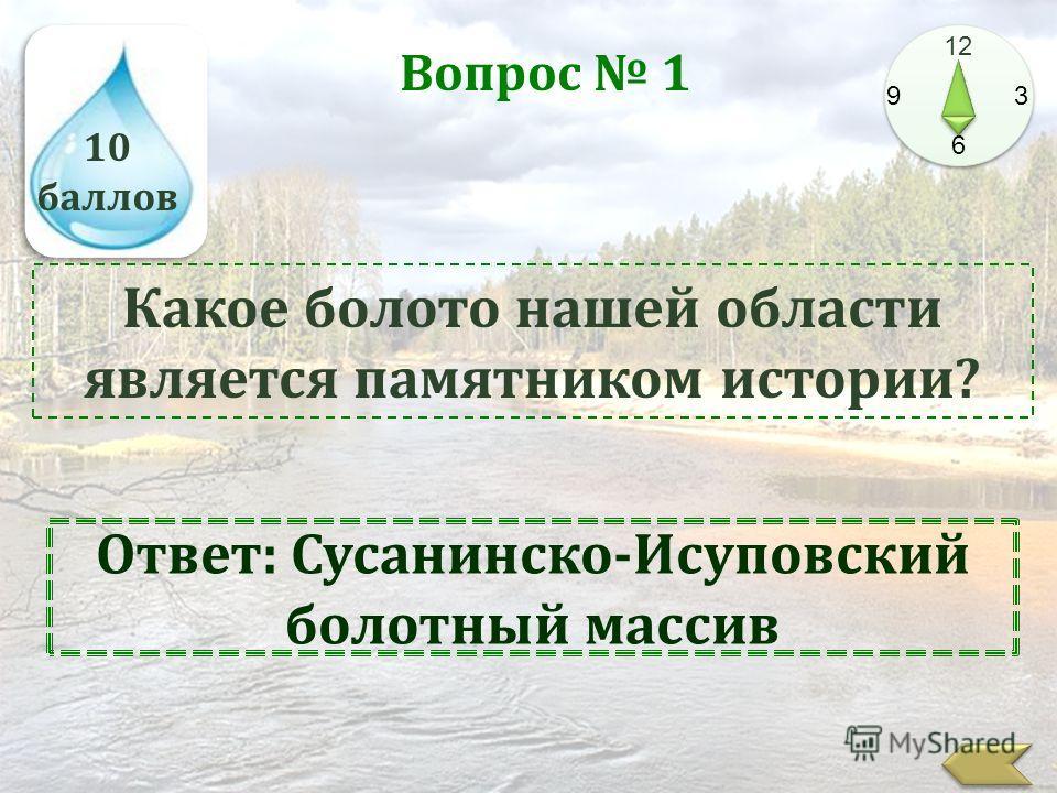 10 баллов 12 9 3 6 Вопрос 1 Какое болото нашей области является памятником истории? Ответ: Сусанинско-Исуповский болотный массив