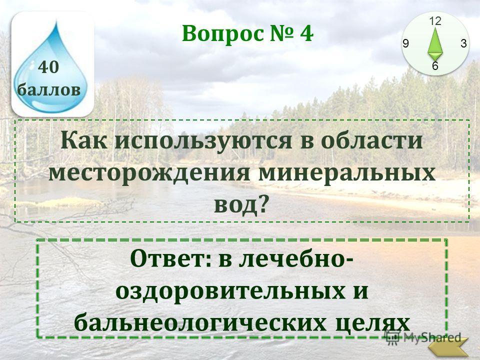 40 баллов 12 9 3 6 Вопрос 4 Как используются в области месторождения минеральных вод? Ответ: в лечебно- оздоровительных и бальнеологических целях