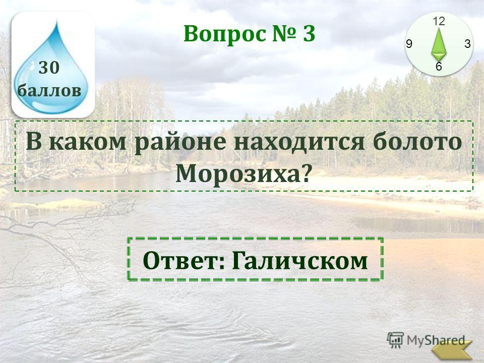 30 баллов 12 9 3 6 Вопрос 3 В каком районе находится болото Морозиха? Ответ: Галичском