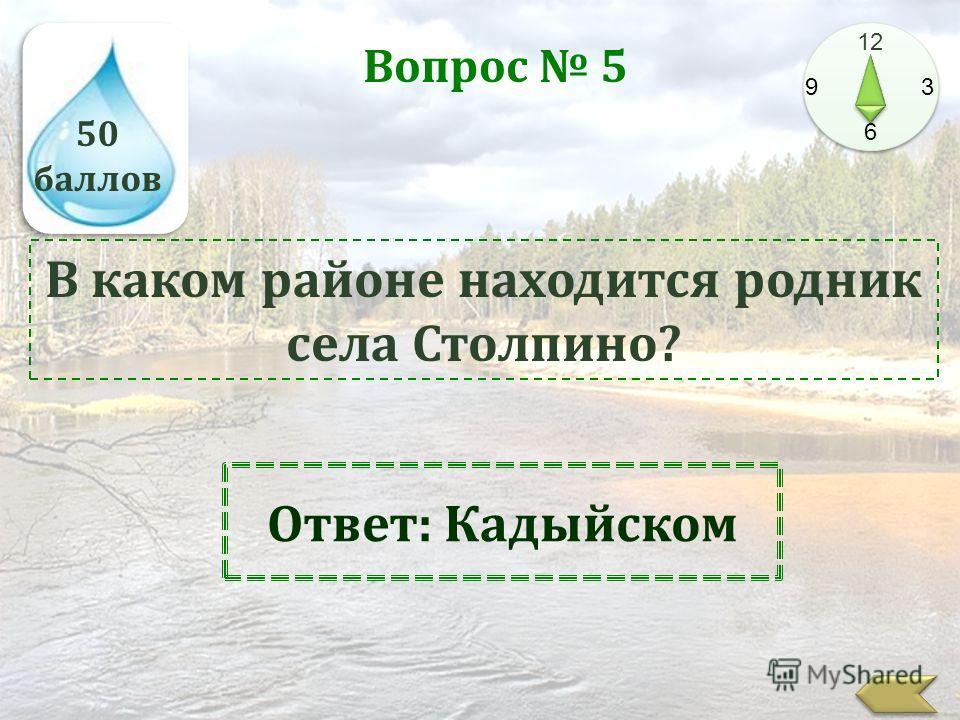 50 баллов 12 9 3 6 Вопрос 5 В каком районе находится родник села Столпино? Ответ: Кадыйском