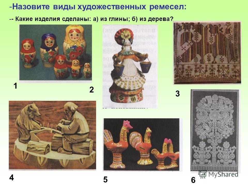 -Назовите виды художественных ремесел: -- Какие изделия сделаны: а) из глины; б) из дерева? 1 2 3 4 5 6