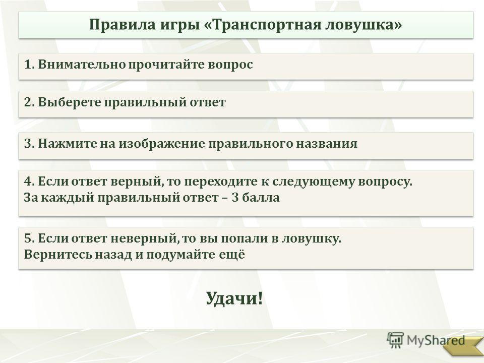 Правила игры «Транспортная ловушка» 1. Внимательно прочитайте вопрос 2. Выберете правильный ответ 3. Нажмите на изображение правильного названия 5. Если ответ неверный, то вы попали в ловушку. Вернитесь назад и подумайте ещё 5. Если ответ неверный, т