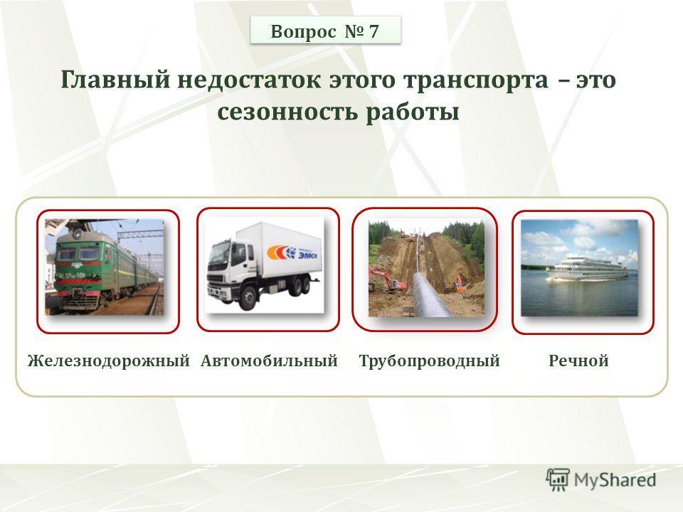 ЖелезнодорожныйАвтомобильныйРечнойТрубопроводный Вопрос 7 Главный недостаток этого транспорта – это сезонность работы