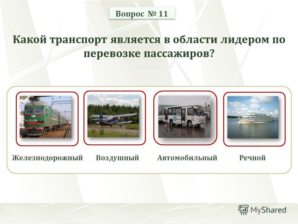 ЖелезнодорожныйВоздушныйРечнойАвтомобильный Вопрос 11 Какой транспорт является в области лидером по перевозке пассажиров?