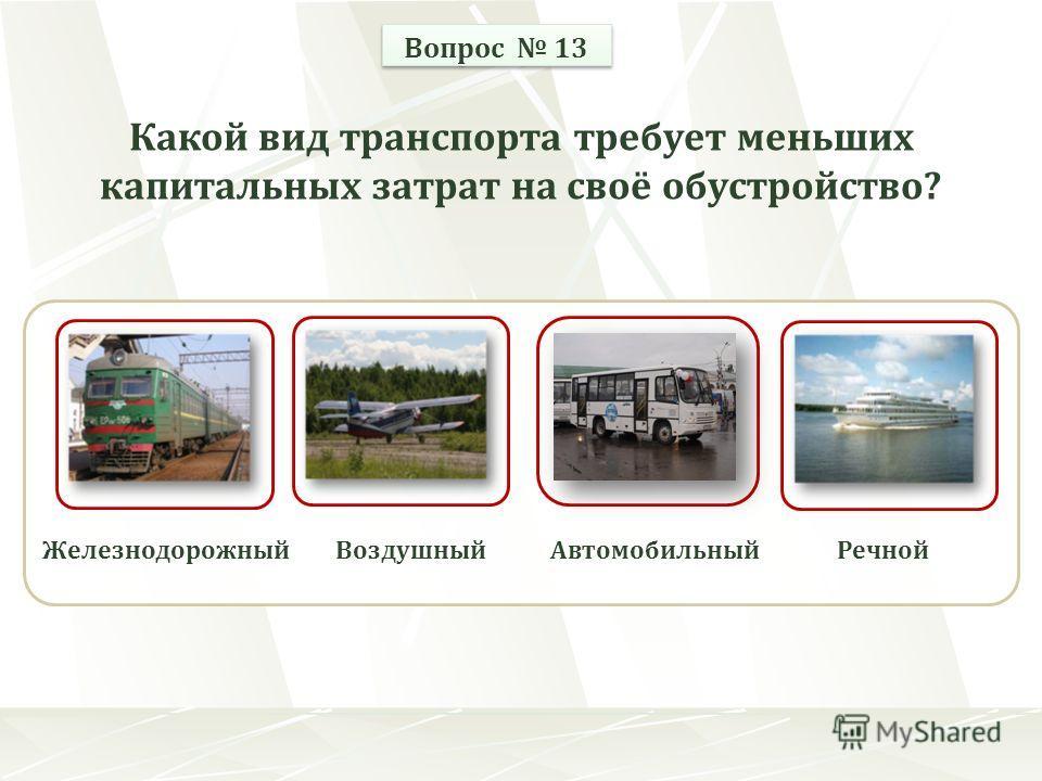 ЖелезнодорожныйВоздушныйРечнойАвтомобильный Вопрос 13 Какой вид транспорта требует меньших капитальных затрат на своё обустройство?