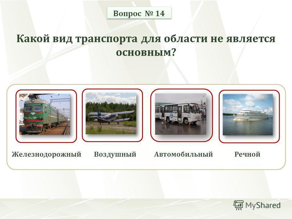 ЖелезнодорожныйВоздушныйРечнойАвтомобильный Вопрос 14 Какой вид транспорта для области не является основным?