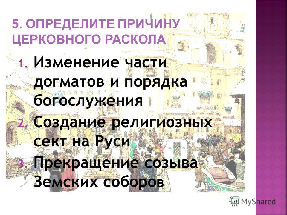 1. Изменение части догматов и порядка богослужения 2. Создание религиозных сект на Руси 3. Прекращение созыва Земских соборо В 5. ОПРЕДЕЛИТЕ ПРИЧИНУ ЦЕРКОВНОГО РАСКОЛА