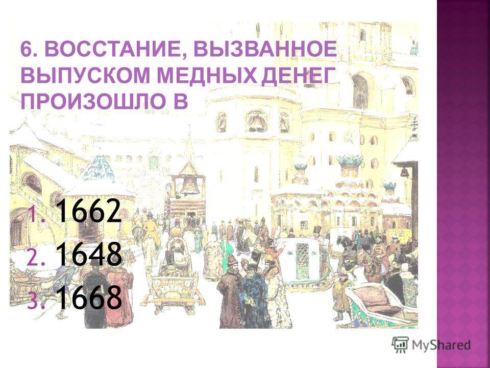 1. 1662 2. 1648 3. 1668 6. ВОССТАНИЕ, ВЫЗВАННОЕ ВЫПУСКОМ МЕДНЫХ ДЕНЕГ ПРОИЗОШЛО В
