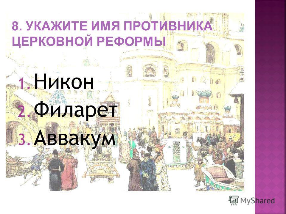 1. Никон 2. Филарет 3. Аввакум 8. УКАЖИТЕ ИМЯ ПРОТИВНИКА ЦЕРКОВНОЙ РЕФОРМЫ