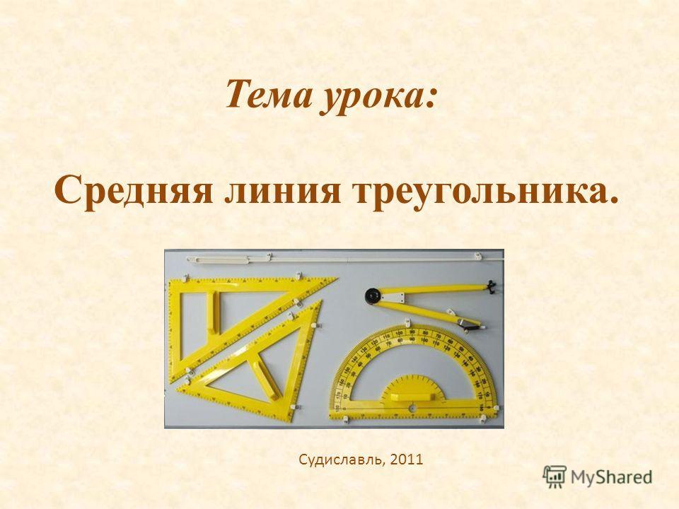 Тема урока: Средняя линия треугольника. Судиславль, 2011
