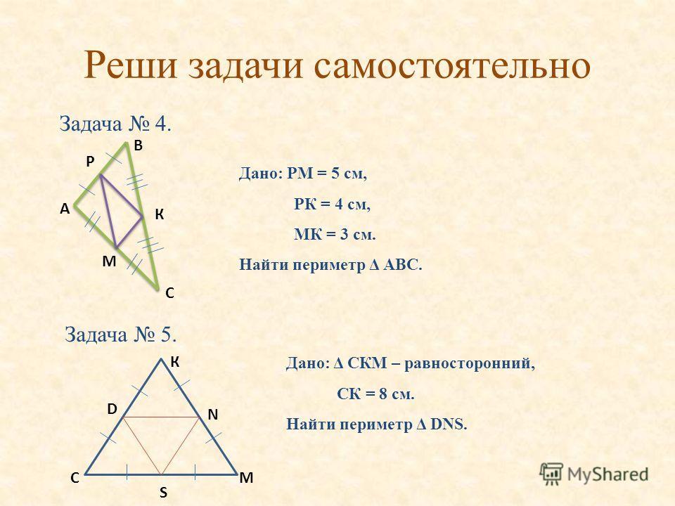 Реши задачи самостоятельно Задача 4. А В Р С К М Дано: РМ = 5 см, РК = 4 см, МК = 3 см. Найти периметр Δ АВС. Задача 5. К МС N D S Дано: Δ СКМ – равносторонний, СК = 8 см. Найти периметр Δ DNS.