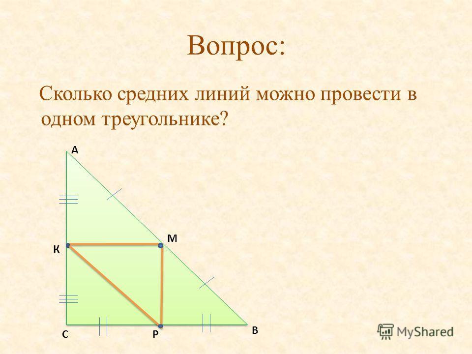 Вопрос: Сколько средних линий можно провести в одном треугольнике? В А К СР М