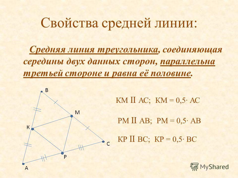 Свойства средней линии: Средняя линия треугольника, соединяющая середины двух данных сторон, параллельна третьей стороне и равна её половине. К Р М С В А КМ II АС; КМ = 0,5· АС КР II ВС; КР = 0,5· ВС РМ II АВ; РМ = 0,5· АВ