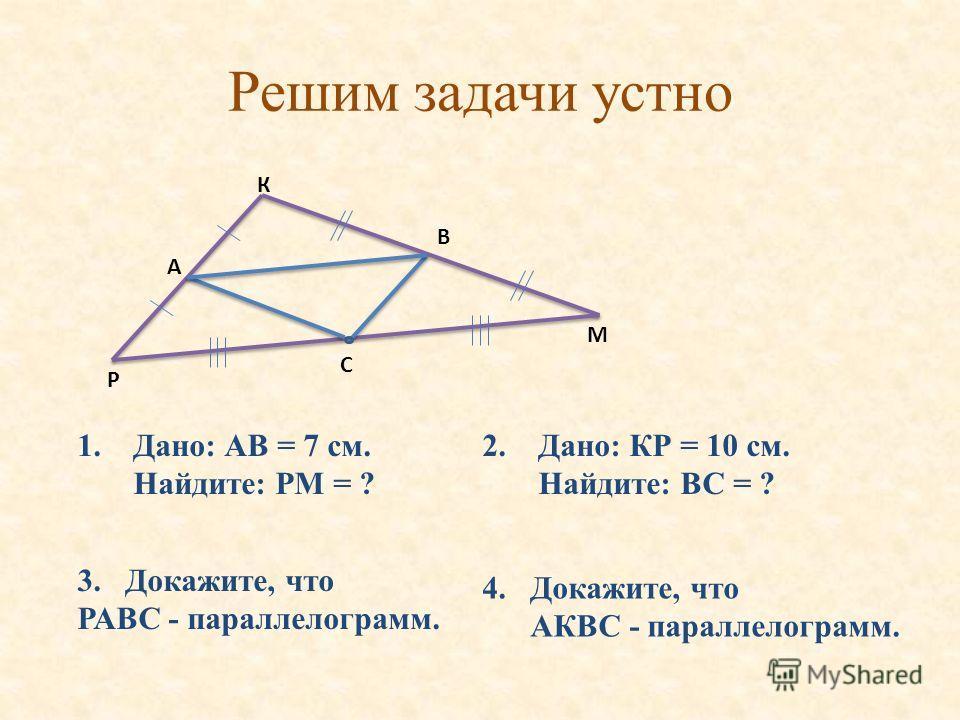 Решим задачи устно М Р К В А С 1. Дано: АВ = 7 см. Найдите: РМ = ? 2. Дано: КР = 10 см. Найдите: ВС = ? 3.Докажите, что РАВС - параллелограмм. 4. Докажите, что АКВС - параллелограмм.