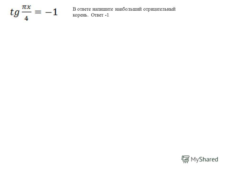 В ответе напишите наибольший отрицательный корень. Ответ -1