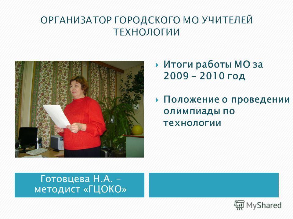 Готовцева Н.А. – методист «ГЦОКО» Итоги работы МО за 2009 – 2010 год Положение о проведении олимпиады по технологии