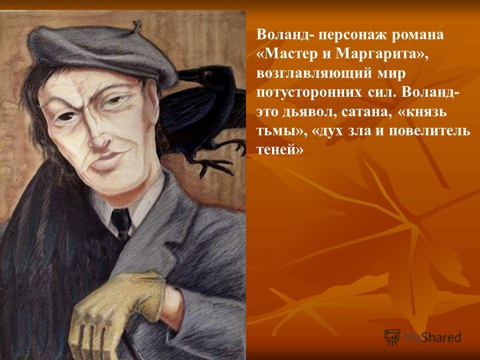 Воланд- персонаж романа «Мастер и Маргарита», возглавляющий мир потусторонних сил. Воланд- это дьявол, сатана, «князь тьмы», «дух зла и повелитель теней»