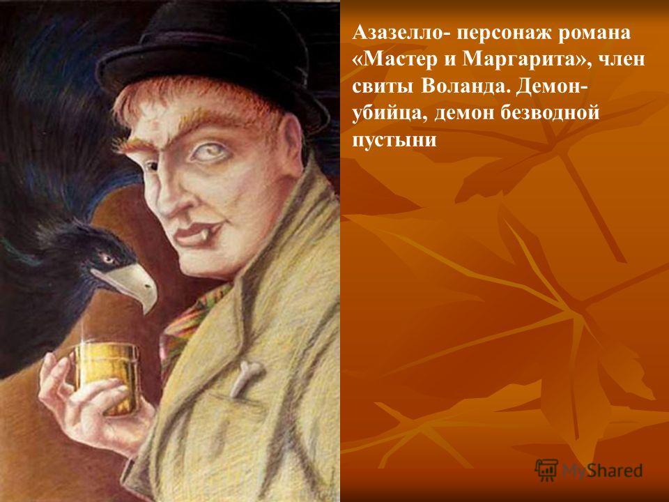 Азазелло- персонаж романа «Мастер и Маргарита», член свиты Воланда. Демон- убийца, демон безводной пустыни