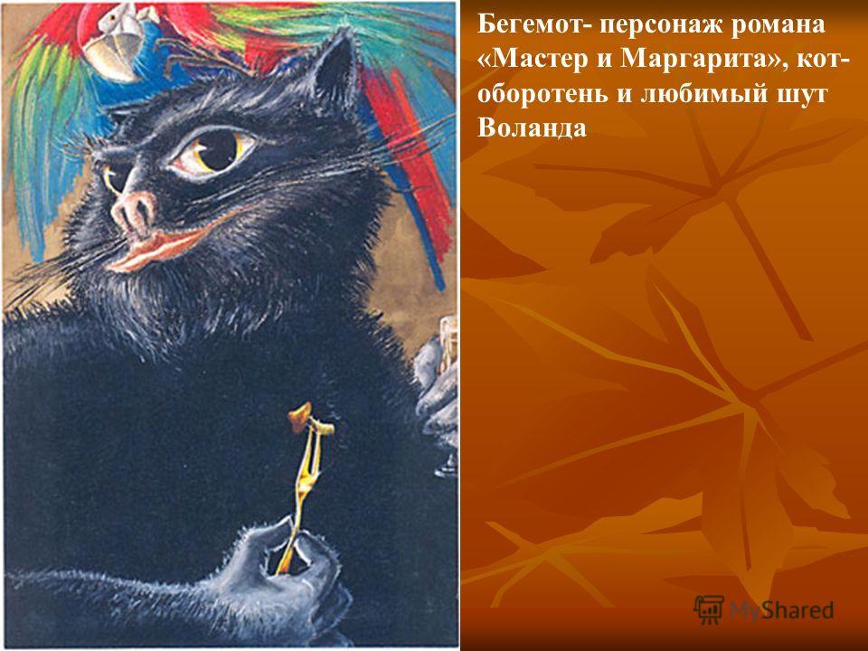 Бегемот- персонаж романа «Мастер и Маргарита», кот- оборотень и любимый шут Воланда