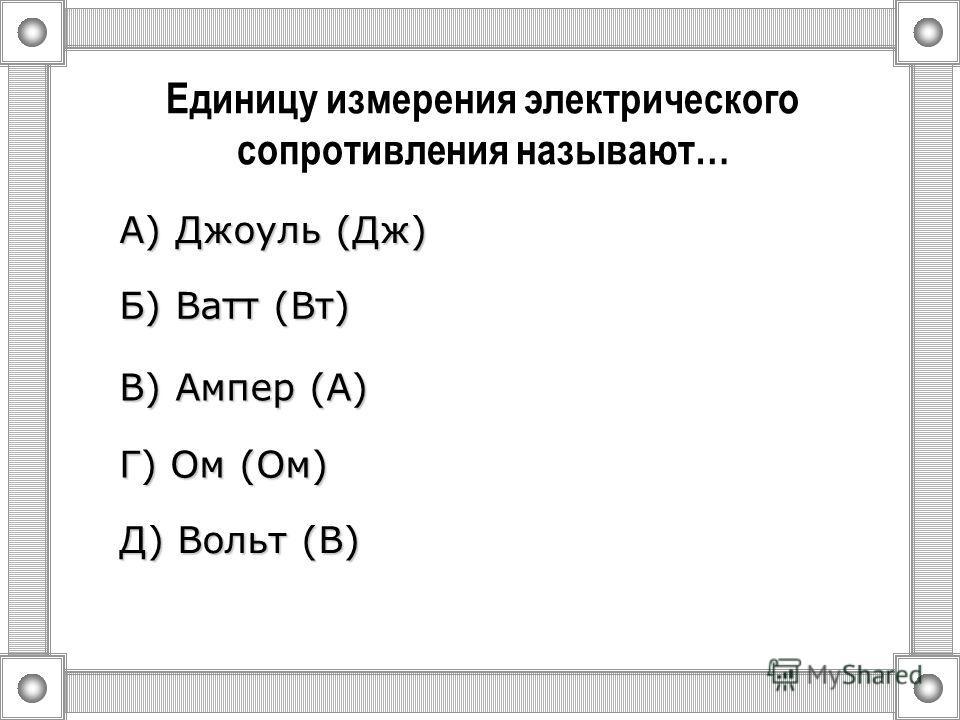 Единицу измерения силы тока называют… А) Джоуль (Дж) Д) Вольт (В) Б) Ватт (Вт) В) Ампер (А) Г) Ом (Ом)