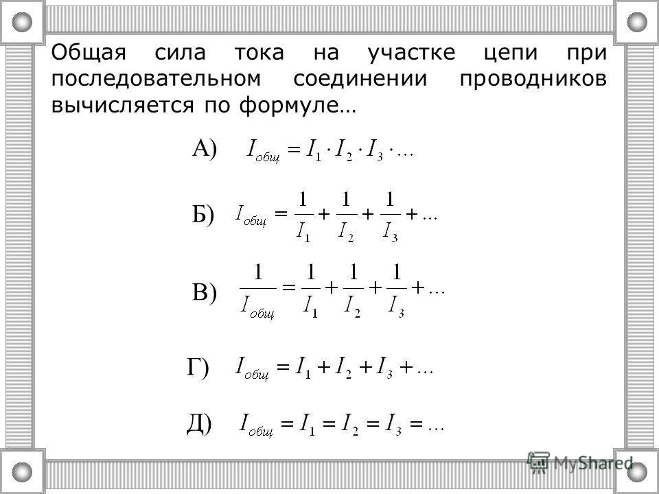 Общая сила тока на участке цепи при параллельном соединении проводников вычисляется по формуле… А) Б) Д) В) Г)