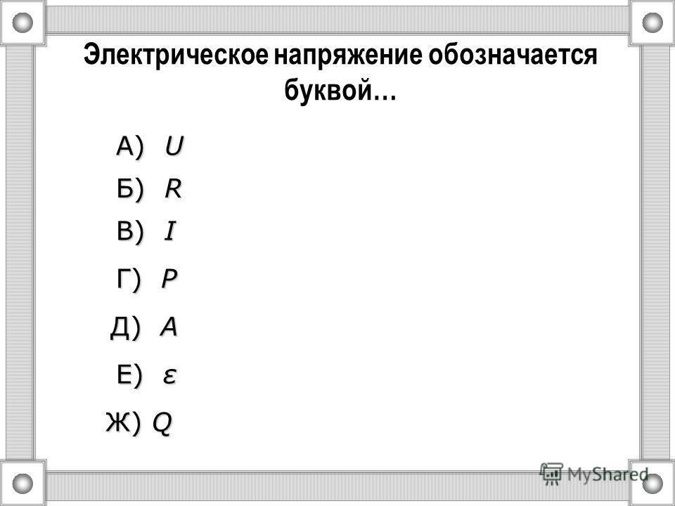 Сила тока обозначается буквой… А) U U U U Б) R R R R Ж) Q В) I I I I Г) P P P P Д) A A A A Е) ε ε ε ε