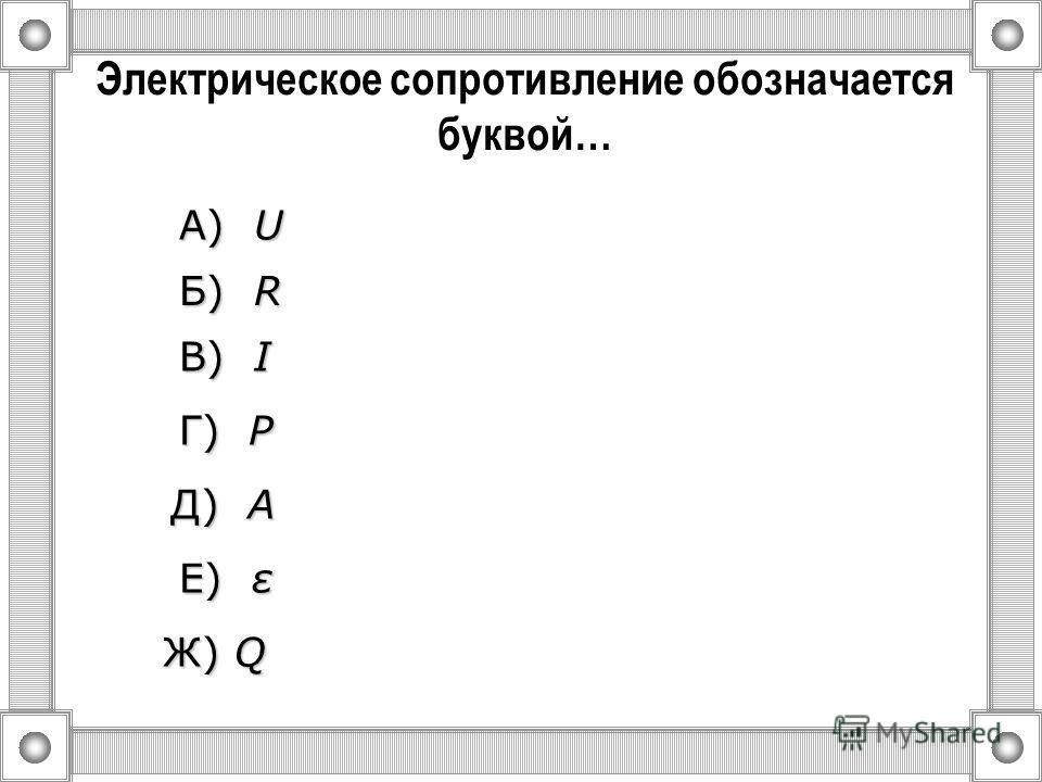 Электрическое напряжение обозначается буквой… А) U U U U Б) R R R R Ж) Q В) I I I I Г) P P P P Д) A A A A Е) ε ε ε ε