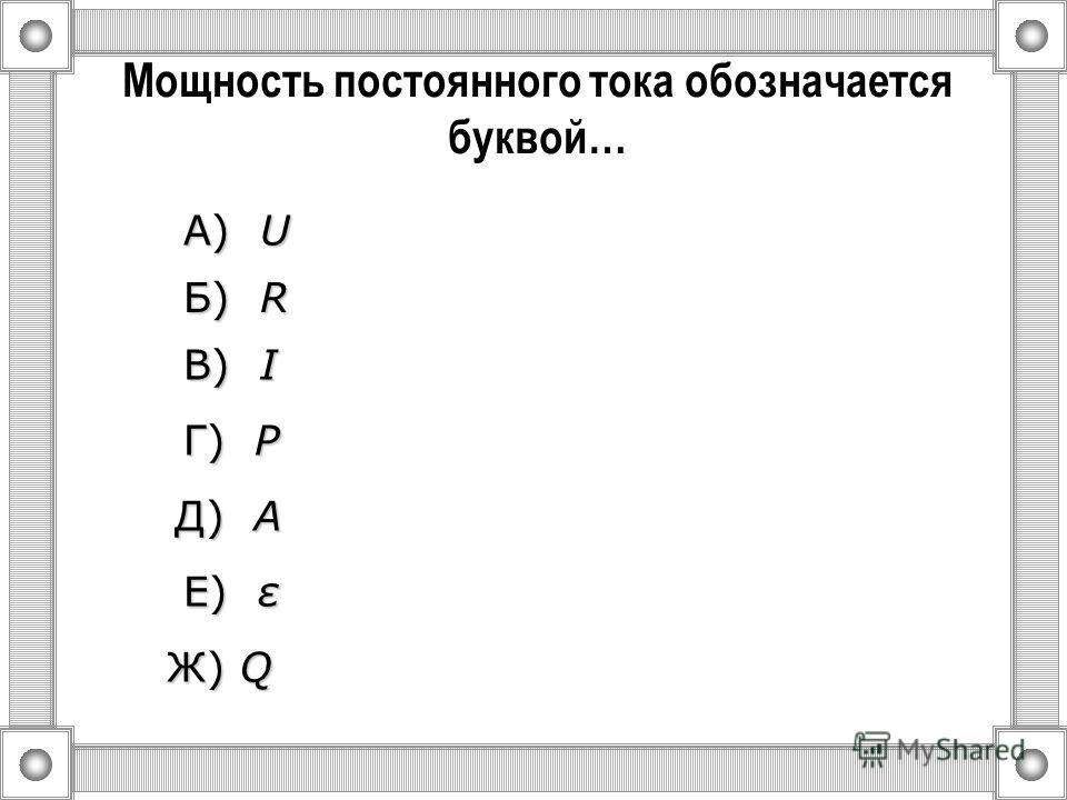 Электродвижущая сила обозначается буквой… А) U U U U Б) R R R R Ж) Q В) I I I I Г) P P P P Д) A A A A Е) ε ε ε ε