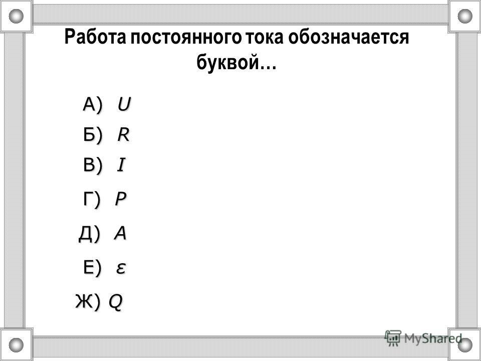 Количество теплоты выделяемое проводником с током обозначается буквой… А) U U U U Б) R R R R Ж) Q В) I I I I Г) P P P P Д) A A A A Е) ε ε ε ε