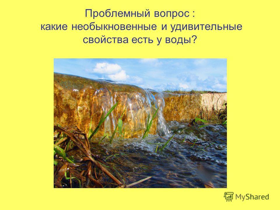 Проблемный вопрос : какие необыкновенные и удивительные свойства есть у воды?