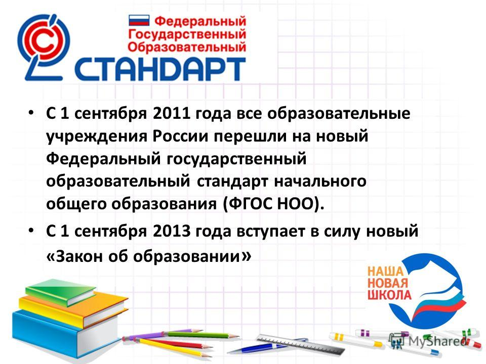 С 1 сентября 2011 года все образовательные учреждения России перешли на новый Федеральный государственный образовательный стандарт начального общего образования (ФГОС НОО). С 1 сентября 2013 года вступает в силу новый «Закон об образовании »