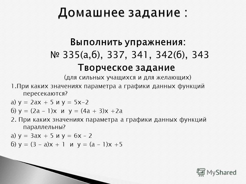 Выполнить упражнения: 335(а,б), 337, 341, 342(б), 343 Творческое задание (для сильных учащихся и для желающих) 1.При каких значениях параметра а графики данных функций пересекаются? а) у = 2ах + 5 и у = 5х-2 б) у = (2а - 1)х и у = (4а + 3)х +2а 2. Пр