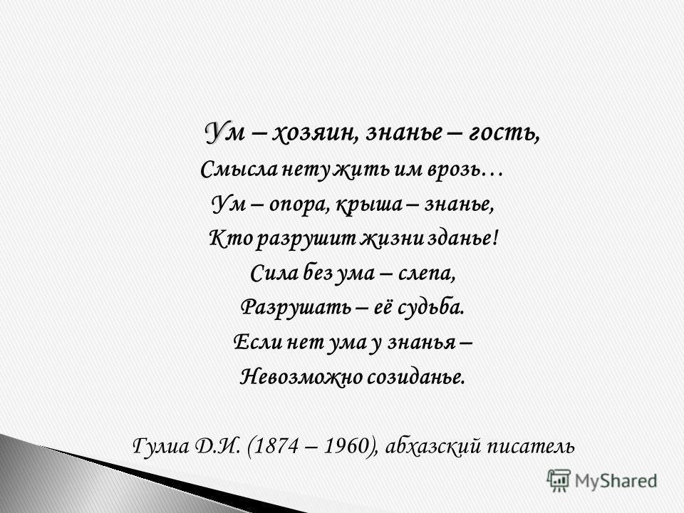 УУм – хозяин, знанье – гость, Смысла нету жить им врозь… Ум – опора, крыша – знанье, Кто разрушит жизни зданье! Сила без ума – слепа, Разрушать – её судьба. Если нет ума у знанья – Невозможно созиданье. Гулиа Д.И. (1874 – 1960), абхазский писатель