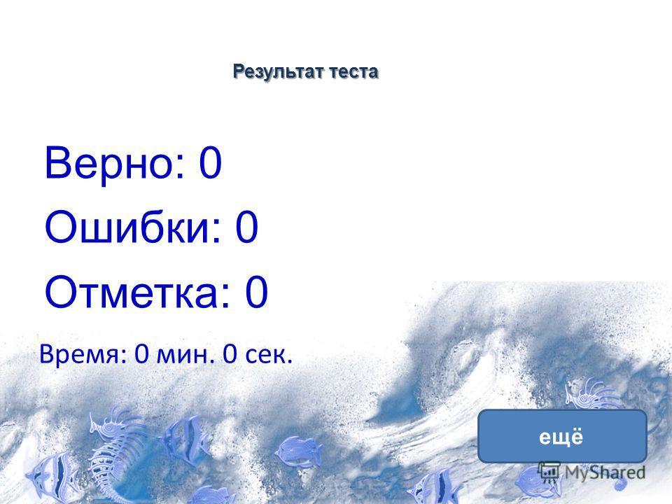Результат теста Верно: 0 Ошибки: 0 Отметка: 0 Время: 0 мин. 0 сек. ещё