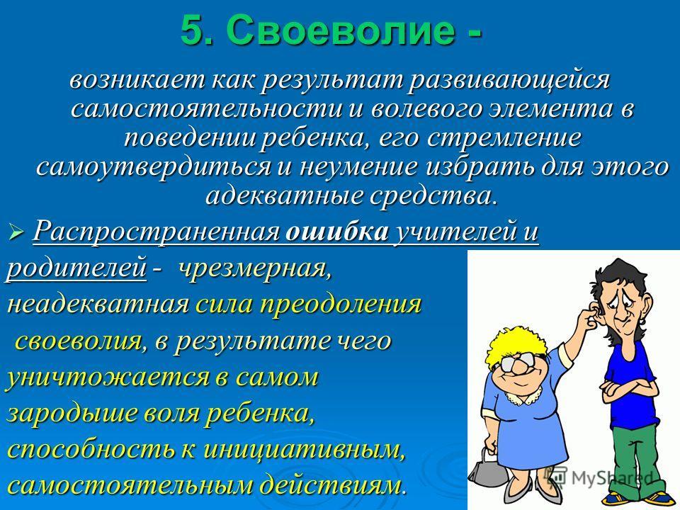 5. Своеволие - возникает как результат развивающейся самостоятельности и волевого элемента в поведении ребенка, его стремление самоутвердиться и неумение избрать для этого адекватные средства. Распространенная ошибка учителей и Распространенная ошибк