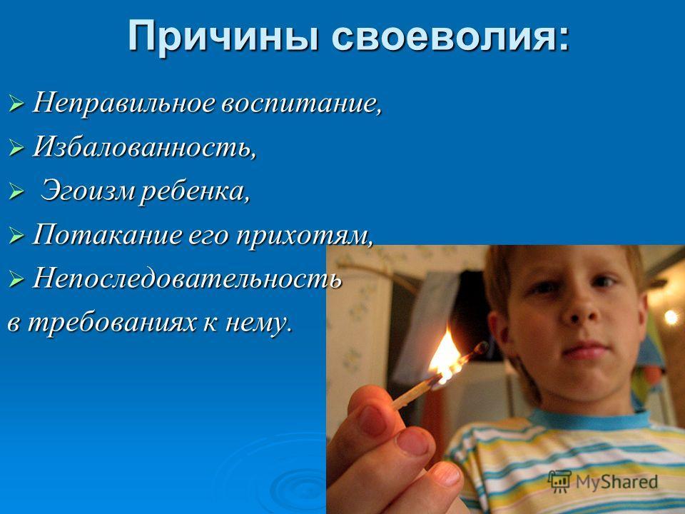 Причины своеволия: Неправильное воспитание, Неправильное воспитание, Избалованность, Избалованность, Эгоизм ребенка, Эгоизм ребенка, Потакание его прихотям, Потакание его прихотям, Непоследовательность Непоследовательность в требованиях к нему.