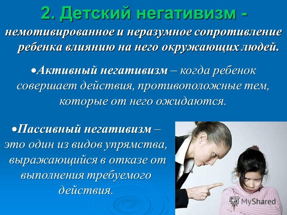 2. Детский негативизм - немотивированное и неразумное сопротивление ребенка влиянию на него окружающих людей. Активный негативизм – когда ребенок совершает действия, противоположные тем, которые от него ожидаются. Активный негативизм – когда ребенок