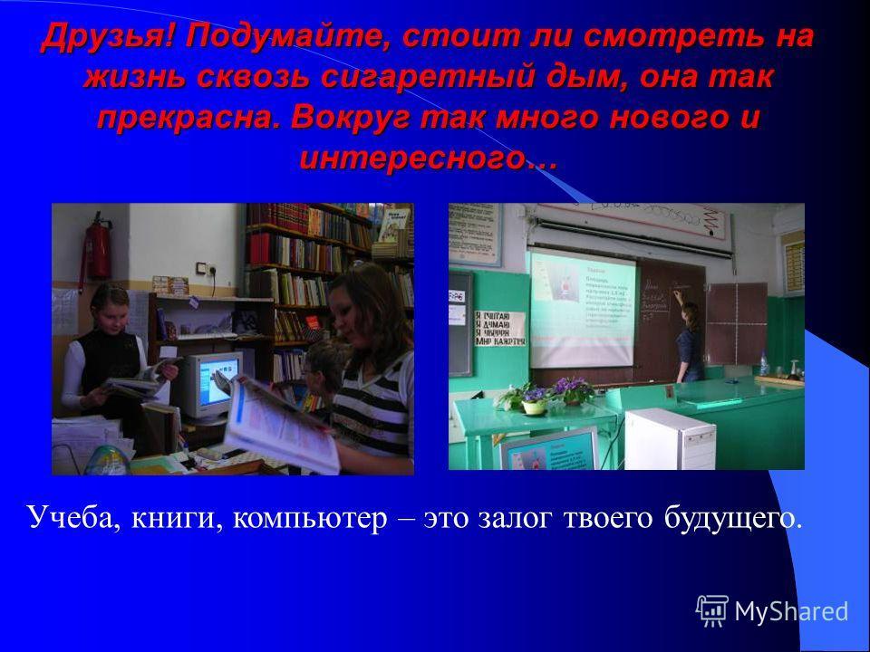 Друзья! Подумайте, стоит ли смотреть на жизнь сквозь сигаретный дым, она так прекрасна. Вокруг так много нового и интересного… Учеба, книги, компьютер – это залог твоего будущего.